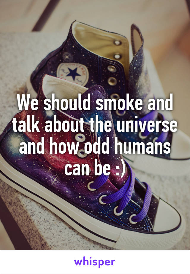 We should smoke and talk about the universe and how odd humans can be :)