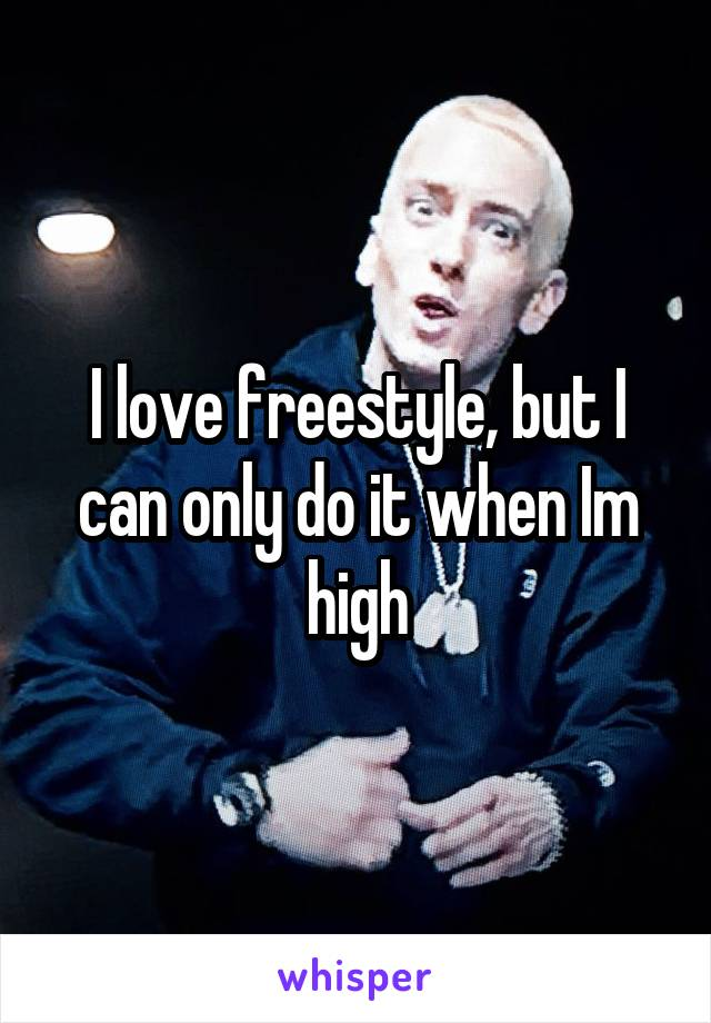 I love freestyle, but I can only do it when Im high