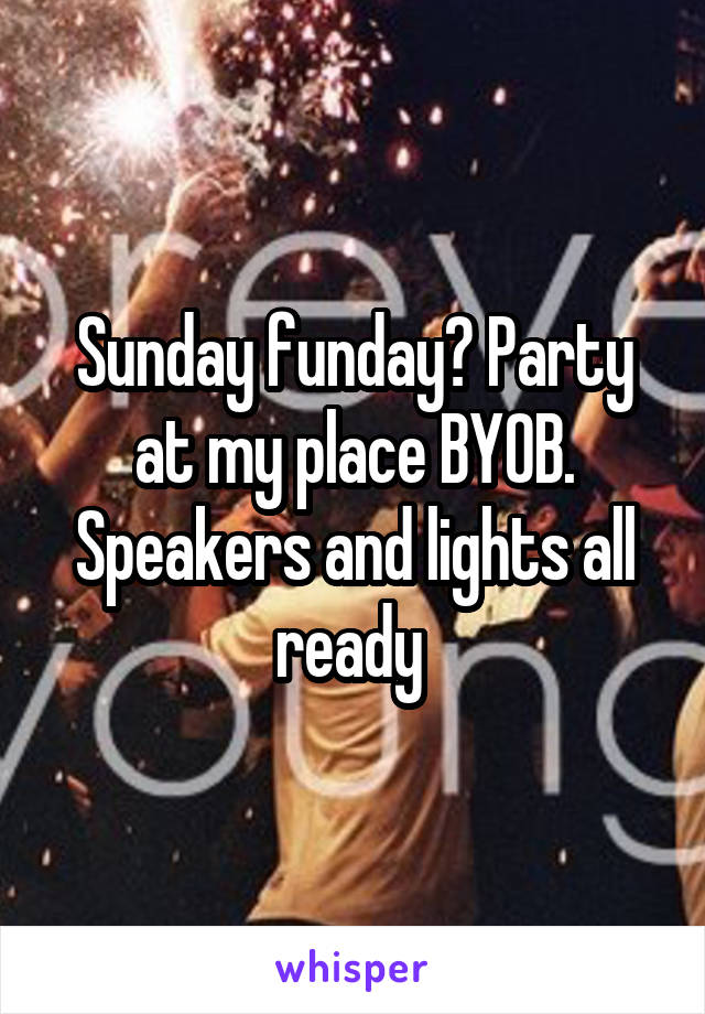 Sunday funday? Party at my place BYOB. Speakers and lights all ready