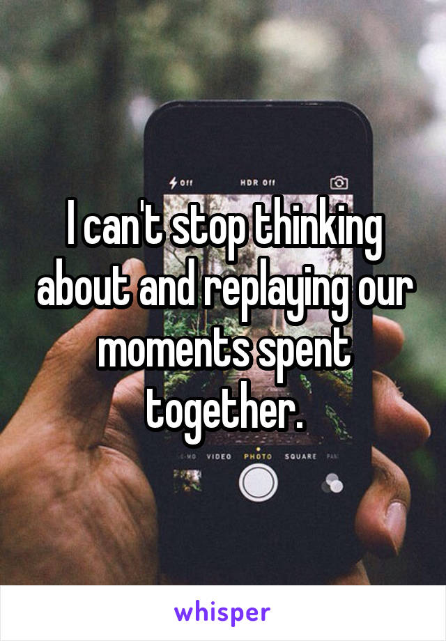 I can't stop thinking about and replaying our moments spent together.