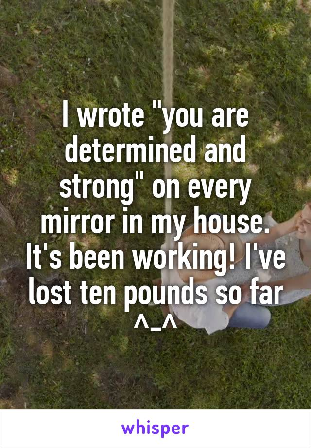 """I wrote """"you are determined and strong"""" on every mirror in my house. It's been working! I've lost ten pounds so far ^-^"""