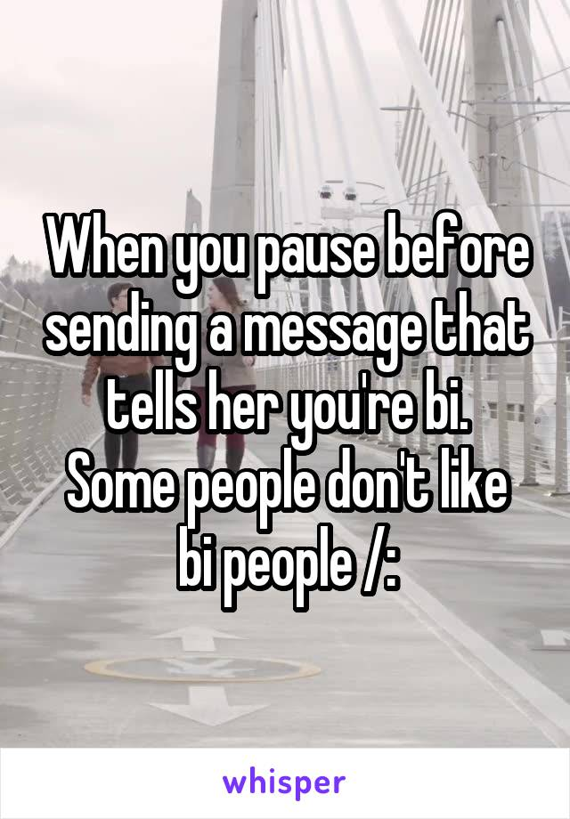 When you pause before sending a message that tells her you're bi. Some people don't like bi people /: