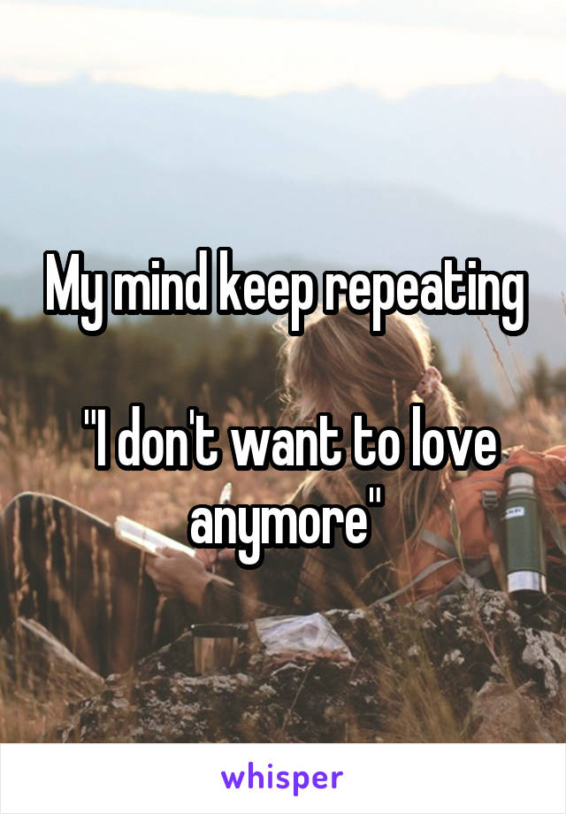 """My mind keep repeating   """"I don't want to love anymore"""""""