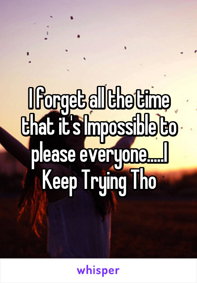 I forget all the time that it's Impossible to please everyone.....I Keep Trying Tho