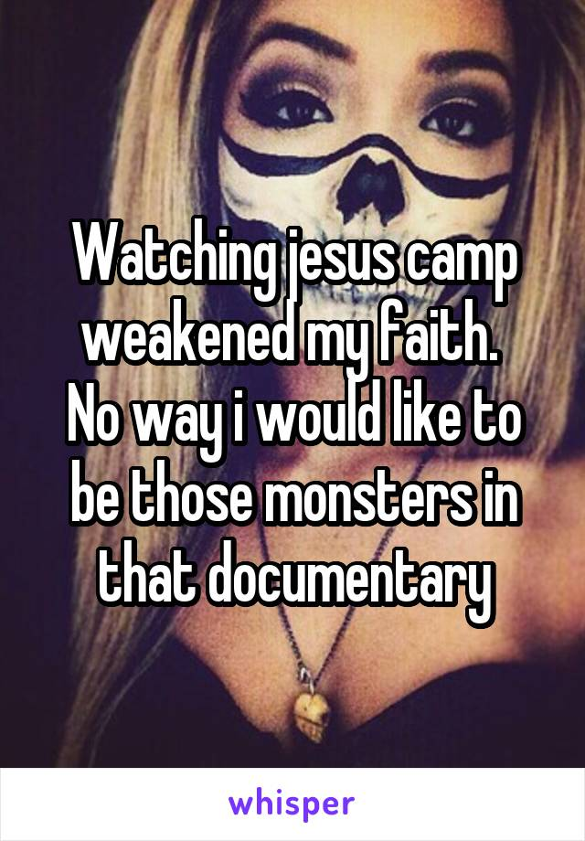 Watching jesus camp weakened my faith.  No way i would like to be those monsters in that documentary