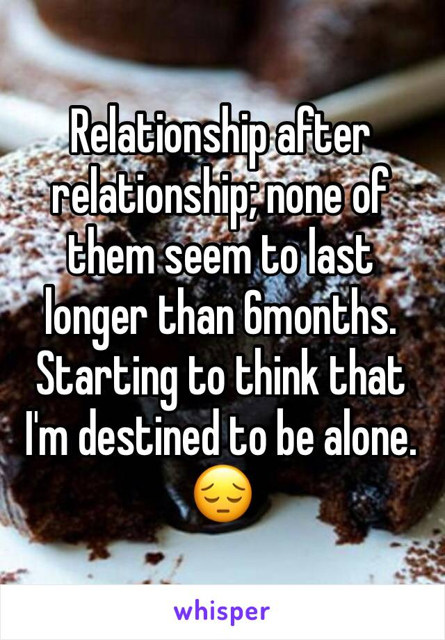 Relationship after relationship; none of them seem to last longer than 6months. Starting to think that I'm destined to be alone. 😔