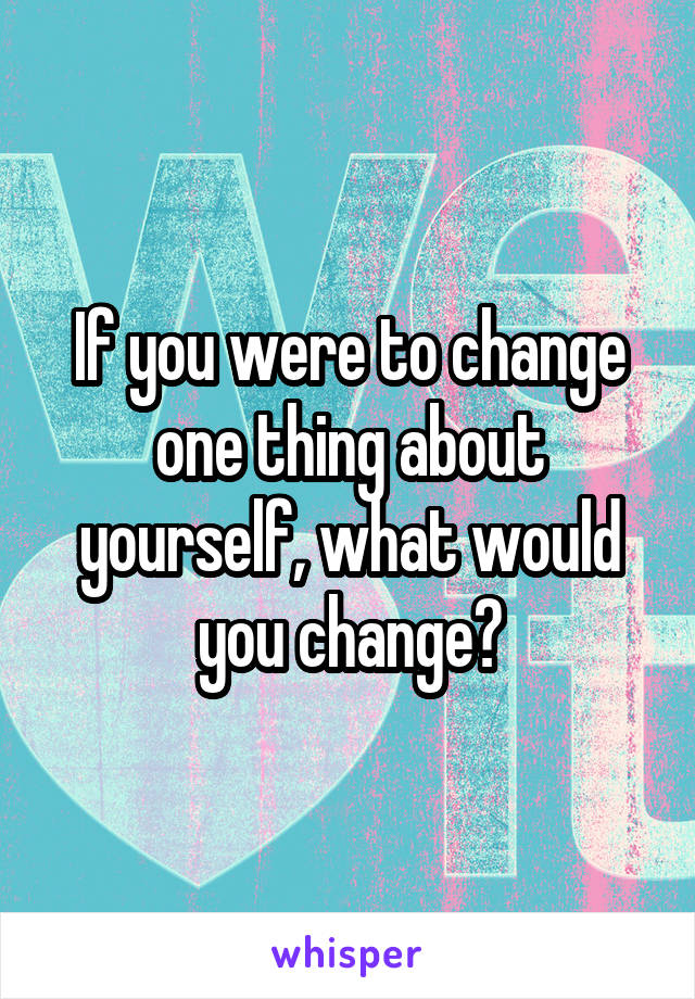 If you were to change one thing about yourself, what would you change?