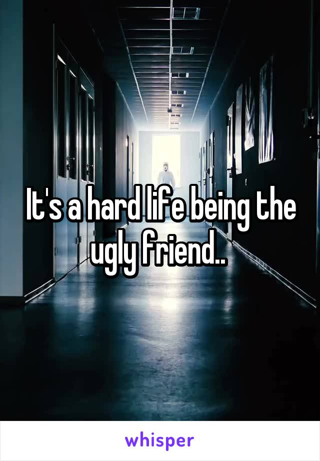 It's a hard life being the ugly friend..