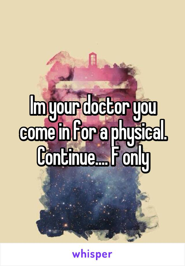Im your doctor you come in for a physical. Continue.... F only