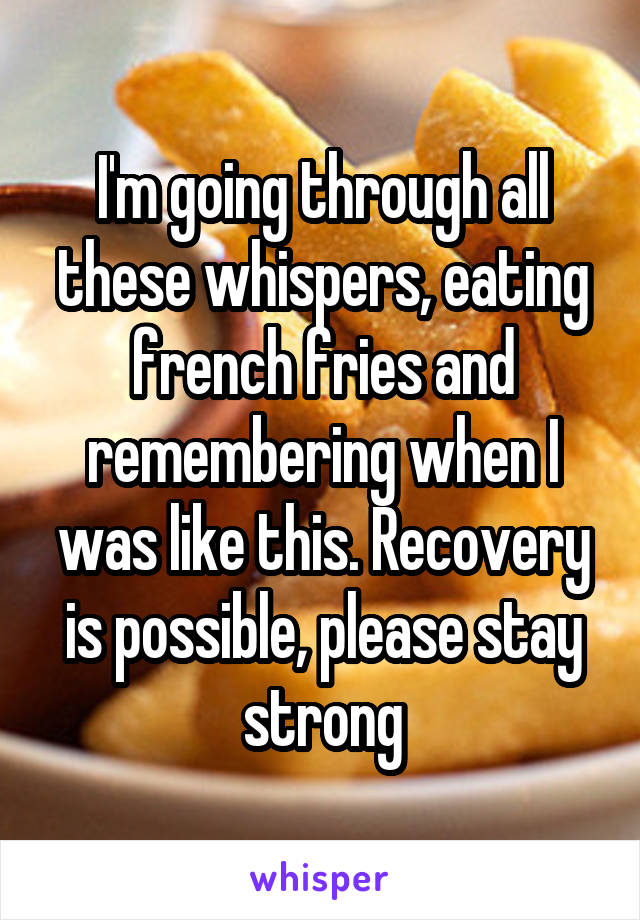 I'm going through all these whispers, eating french fries and remembering when I was like this. Recovery is possible, please stay strong