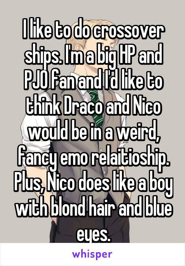 I like to do crossover ships. I'm a big HP and PJO fan and I'd like to think Draco and Nico would be in a weird, fancy emo relaitioship. Plus, Nico does like a boy with blond hair and blue eyes.