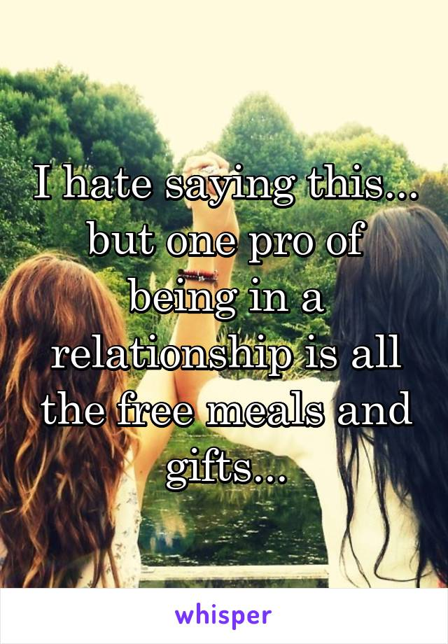 I hate saying this... but one pro of being in a relationship is all the free meals and gifts...
