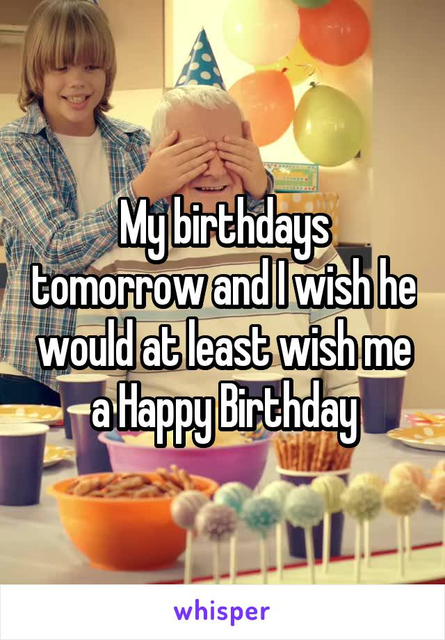 My birthdays tomorrow and I wish he would at least wish me a Happy Birthday