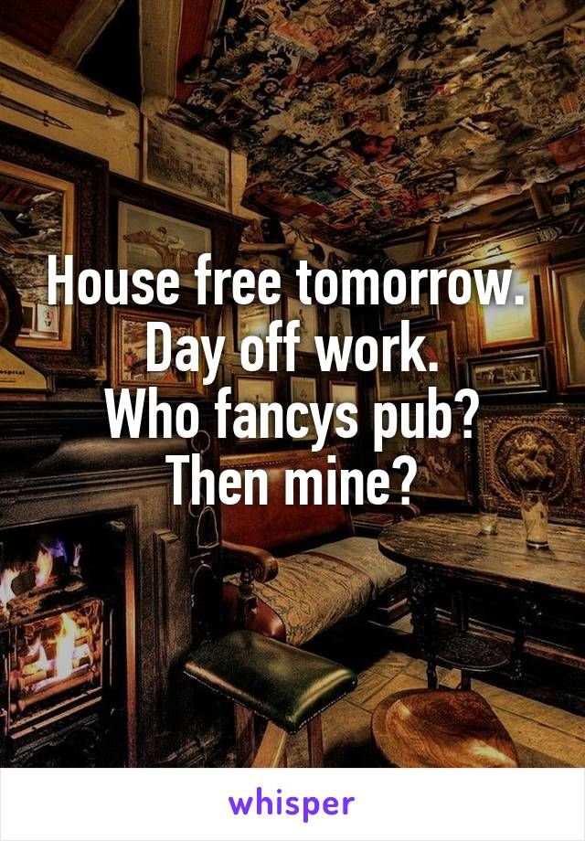 House free tomorrow.  Day off work. Who fancys pub? Then mine?