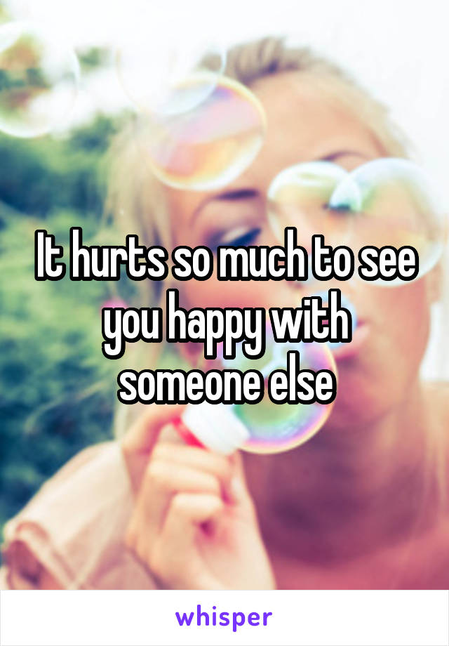 It hurts so much to see you happy with someone else