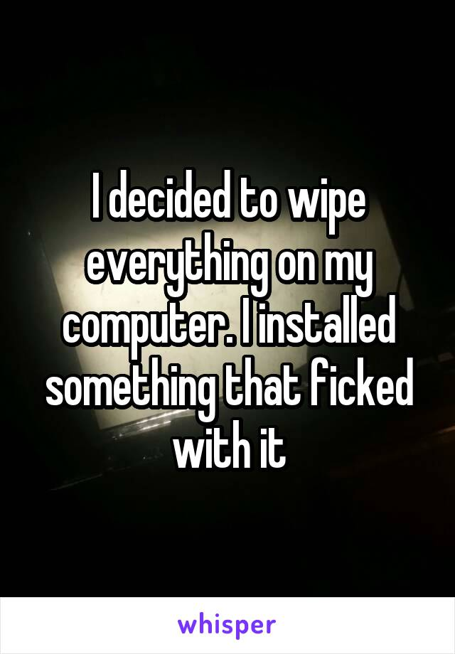I decided to wipe everything on my computer. I installed something that ficked with it