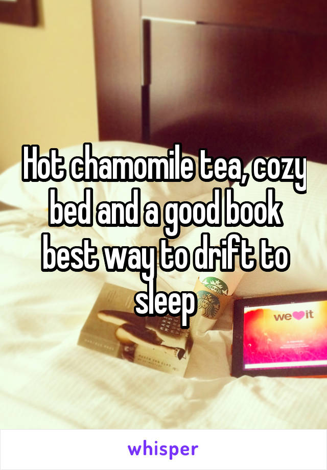 Hot chamomile tea, cozy bed and a good book best way to drift to sleep