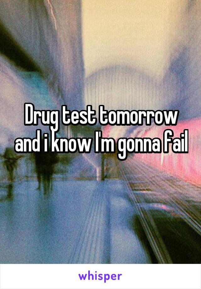 Drug test tomorrow and i know I'm gonna fail