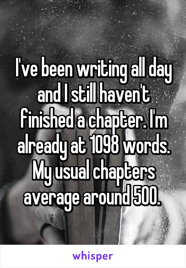 I've been writing all day and I still haven't finished a chapter. I'm already at 1098 words. My usual chapters average around 500.