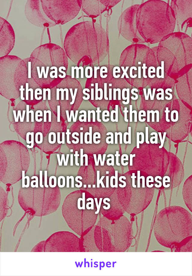 I was more excited then my siblings was when I wanted them to go outside and play with water balloons...kids these days