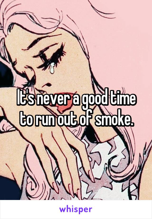 It's never a good time to run out of smoke.