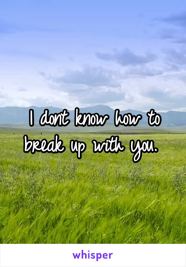 I dont know how to break up with you.