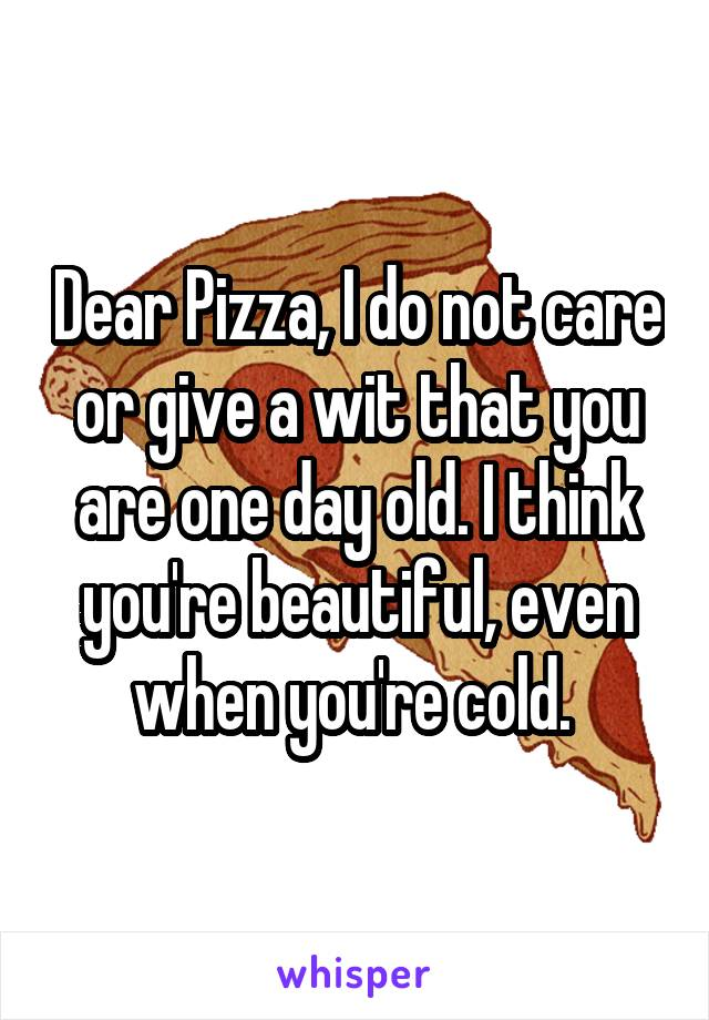 Dear Pizza, I do not care or give a wit that you are one day old. I think you're beautiful, even when you're cold.
