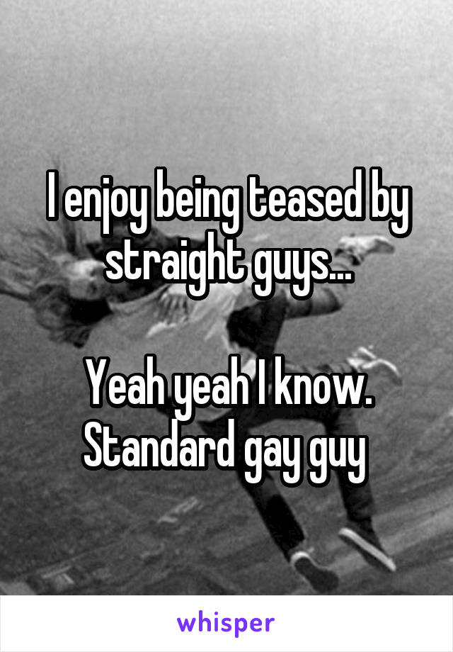 I enjoy being teased by straight guys...  Yeah yeah I know. Standard gay guy