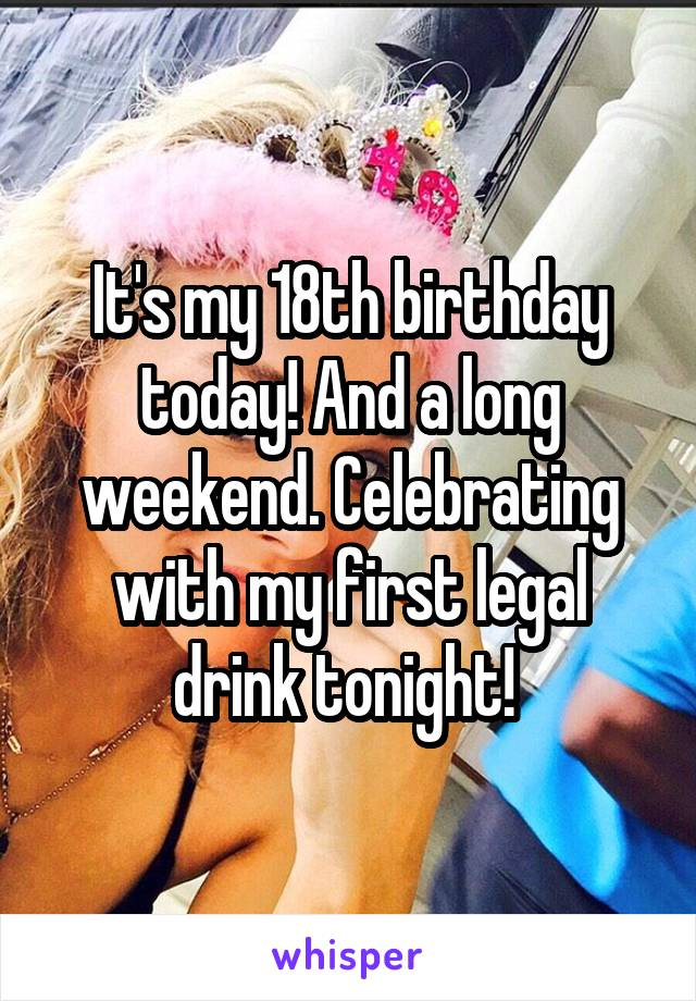 It's my 18th birthday today! And a long weekend. Celebrating with my first legal drink tonight!