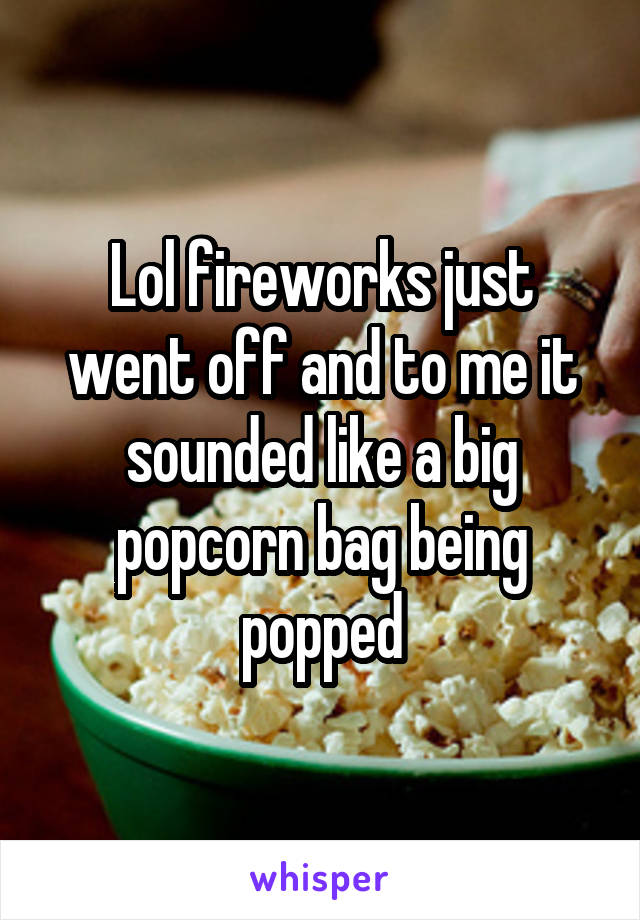 Lol fireworks just went off and to me it sounded like a big popcorn bag being popped