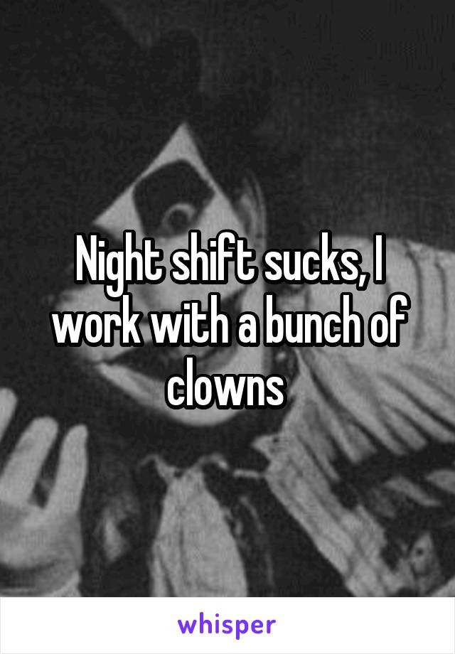 Night shift sucks, I work with a bunch of clowns