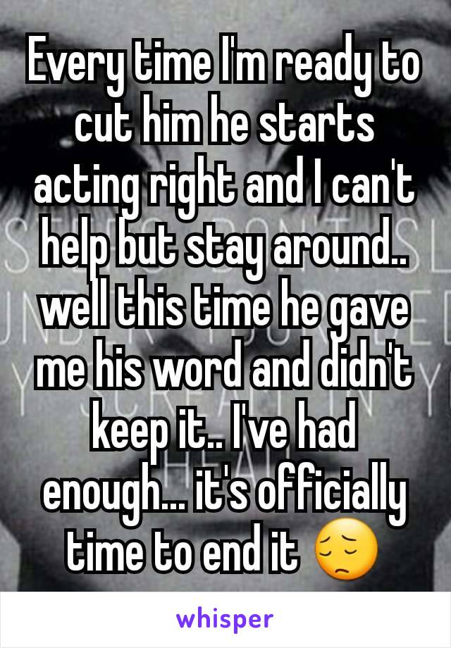 Every time I'm ready to cut him he starts acting right and I can't help but stay around.. well this time he gave me his word and didn't keep it.. I've had enough... it's officially time to end it 😔