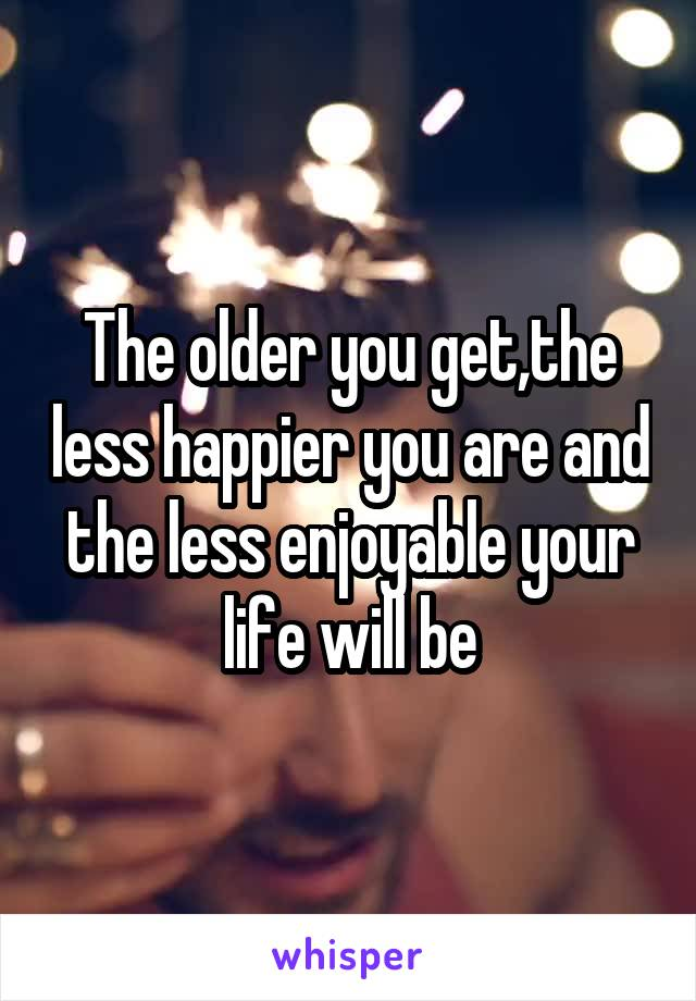 The older you get,the less happier you are and the less enjoyable your life will be