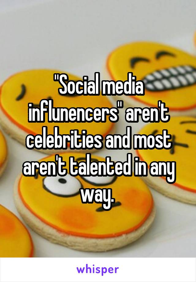 """Social media influnencers"" aren't celebrities and most aren't talented in any way."
