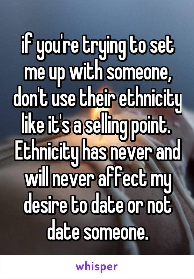 if you're trying to set me up with someone, don't use their ethnicity like it's a selling point.  Ethnicity has never and will never affect my desire to date or not date someone.