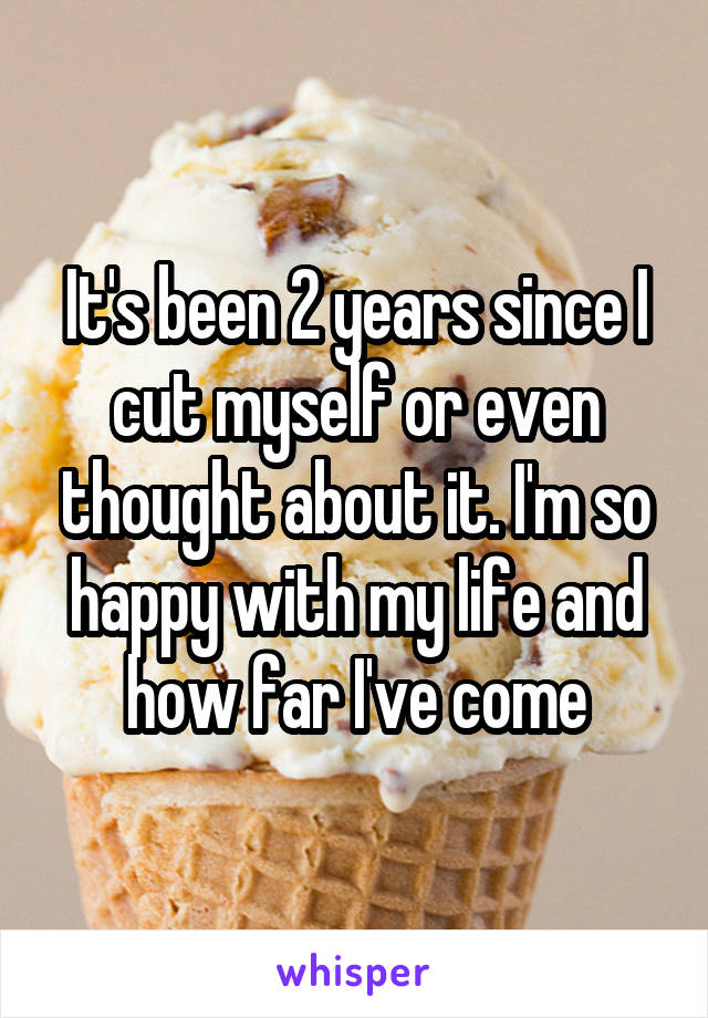 It's been 2 years since I cut myself or even thought about it. I'm so happy with my life and how far I've come
