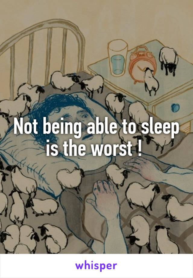 Not being able to sleep is the worst !