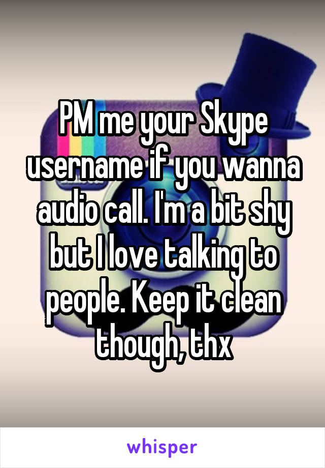 PM me your Skype username if you wanna audio call. I'm a bit shy but I love talking to people. Keep it clean though, thx