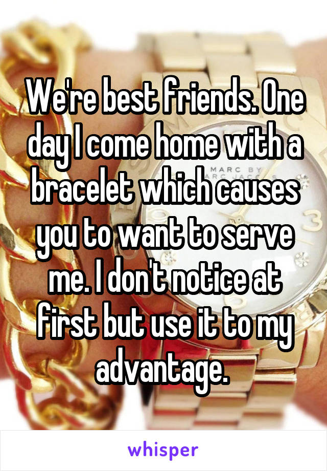We're best friends. One day I come home with a bracelet which causes you to want to serve me. I don't notice at first but use it to my advantage.