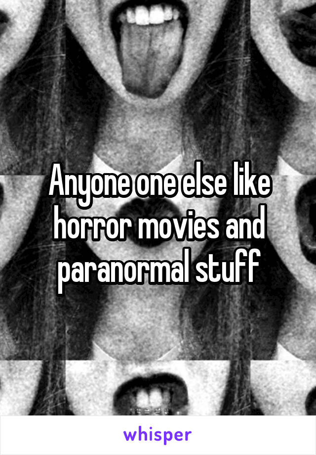 Anyone one else like horror movies and paranormal stuff