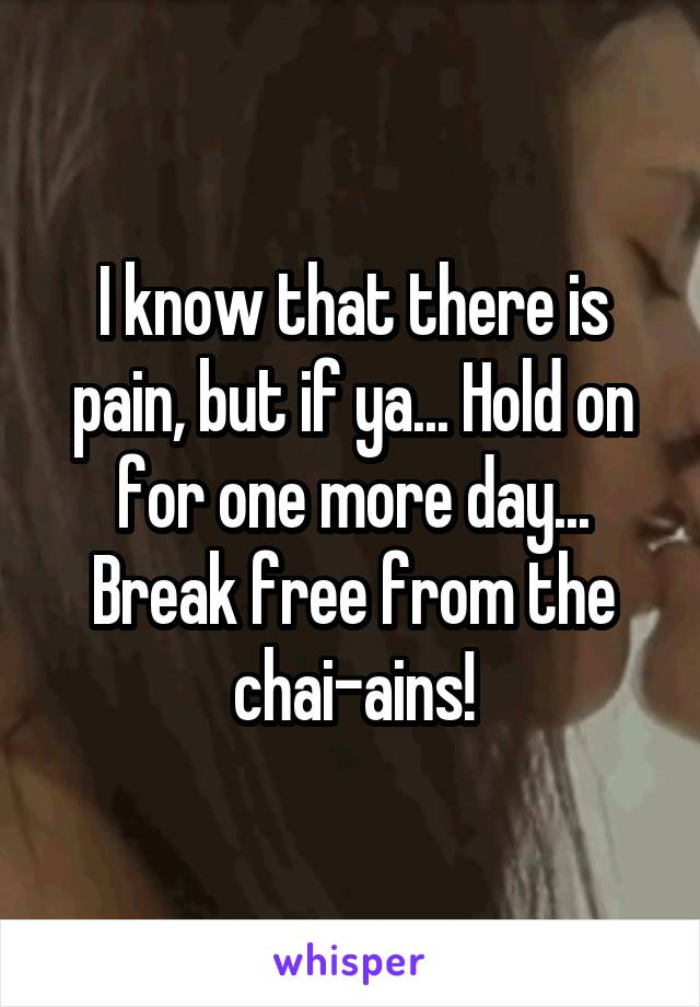 I know that there is pain, but if ya... Hold on for one more day... Break free from the chai-ains!