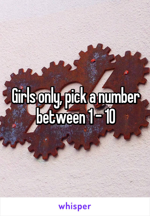 Girls only, pick a number between 1 - 10