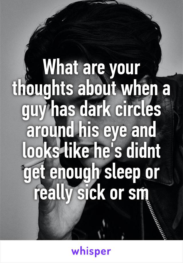 What are your thoughts about when a guy has dark circles around his eye and looks like he's didnt get enough sleep or really sick or sm