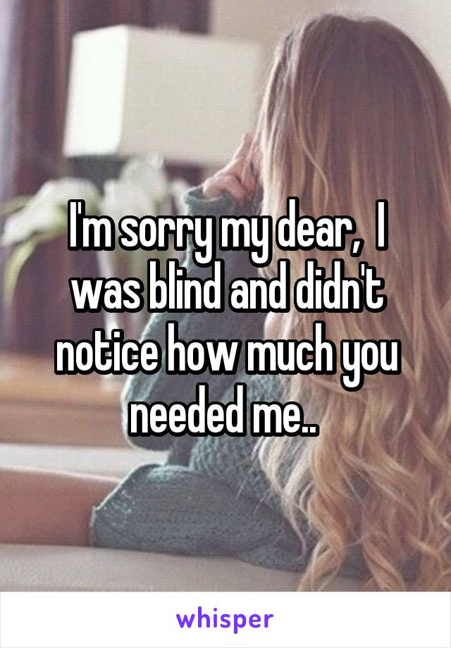 I'm sorry my dear,  I was blind and didn't notice how much you needed me..