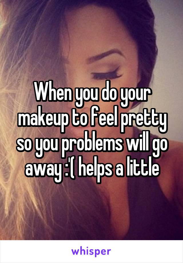 When you do your makeup to feel pretty so you problems will go away :'( helps a little