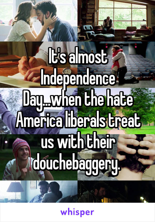 It's almost Independence Day...when the hate America liberals treat us with their douchebaggery.