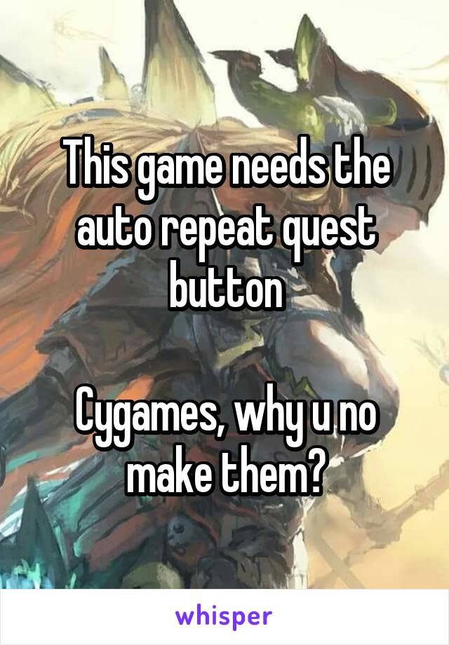 This game needs the auto repeat quest button  Cygames, why u no make them?