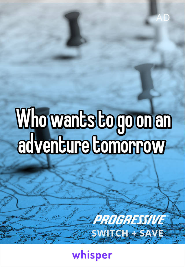 Who wants to go on an adventure tomorrow