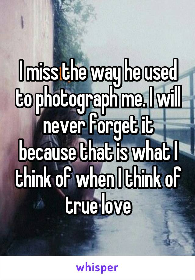 I miss the way he used to photograph me. I will never forget it because that is what I think of when I think of true love