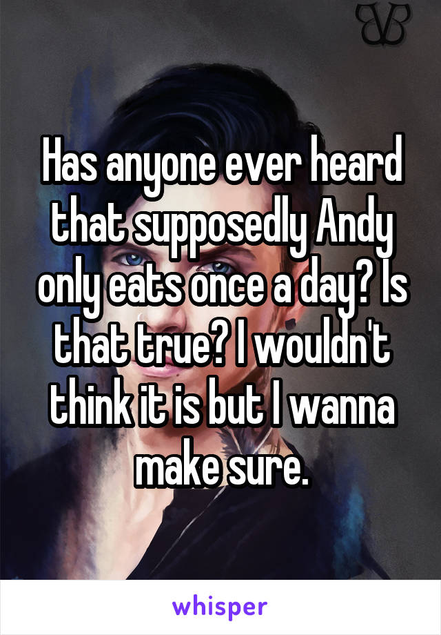 Has anyone ever heard that supposedly Andy only eats once a day? Is that true? I wouldn't think it is but I wanna make sure.